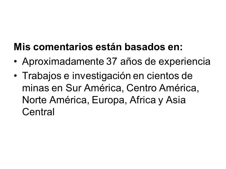 Mis comentarios están basados en: Aproximadamente 37 años de experiencia Trabajos e investigación en cientos de minas en Sur América, Centro América, Norte América, Europa, Africa y Asia Central