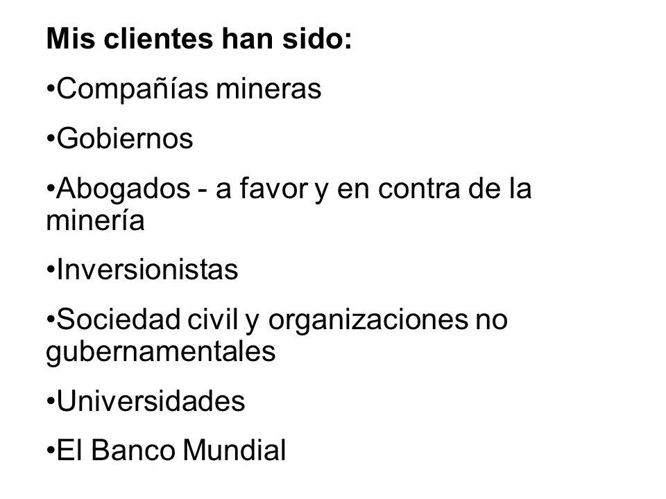 Mis clientes han sido: Compañías mineras Gobiernos Abogados - a favor y en contra de la minería Inversionistas Sociedad civil y organizaciones no gubernamentales Universidades El Banco Mundial
