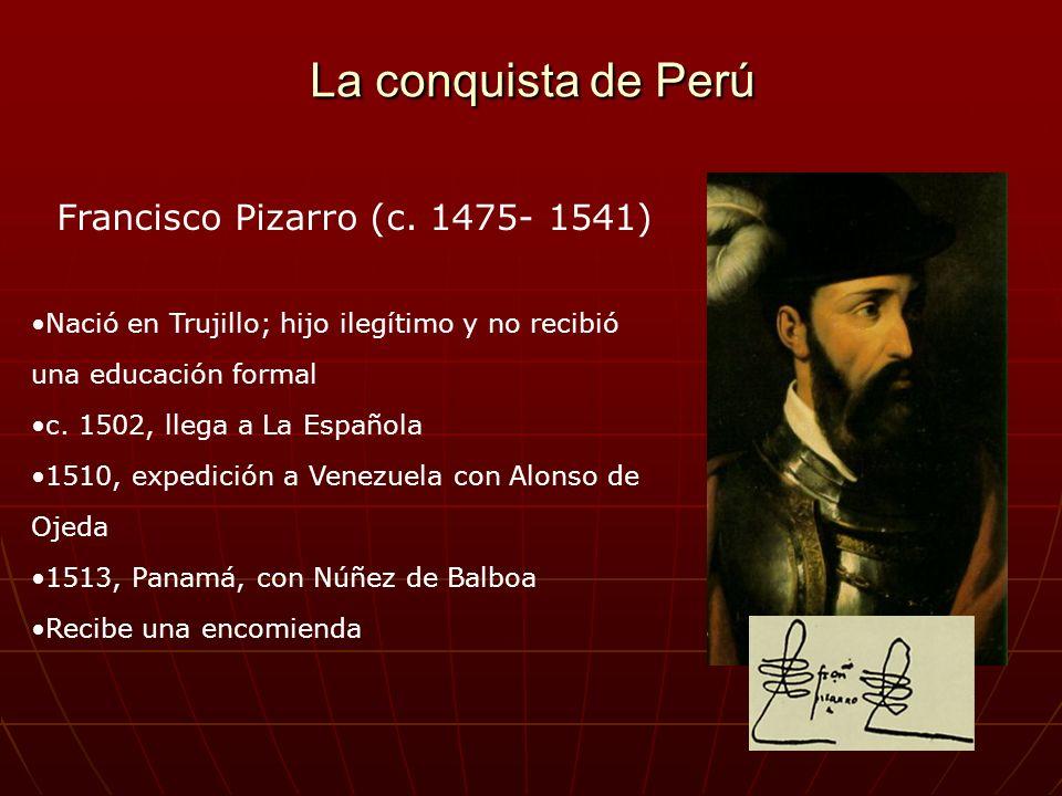 La conquista de Perú Francisco Pizarro (c. 1475- 1541) Nació en Trujillo; hijo ilegítimo y no recibió una educación formal c. 1502, llega a La Español