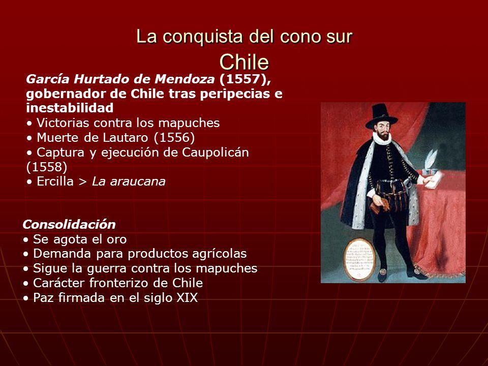 La conquista del cono sur Chile García Hurtado de Mendoza (1557), gobernador de Chile tras peripecias e inestabilidad Victorias contra los mapuches Mu