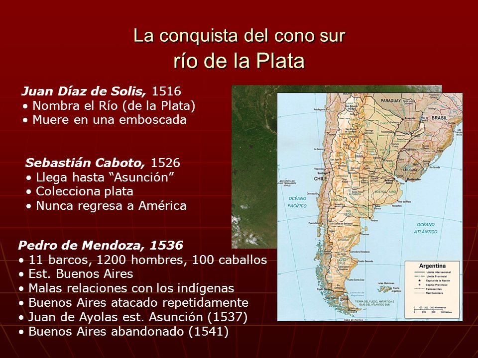 La conquista del cono sur río de la Plata Juan Díaz de Solis, 1516 Nombra el Río (de la Plata) Muere en una emboscada Sebastián Caboto, 1526 Llega has