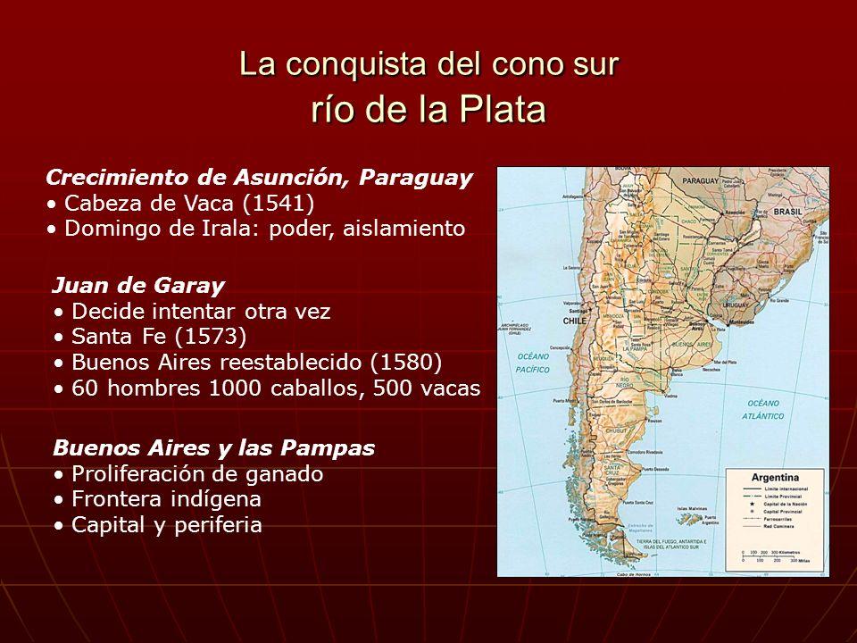 La conquista del cono sur río de la Plata Crecimiento de Asunción, Paraguay Cabeza de Vaca (1541) Domingo de Irala: poder, aislamiento Juan de Garay D