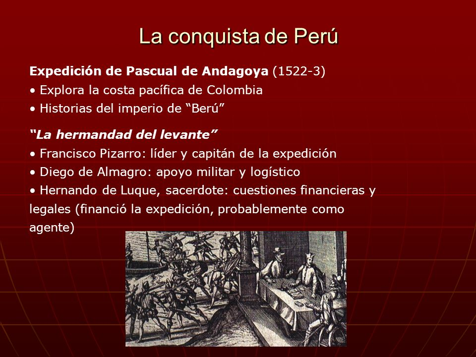La conquista de Perú Expedición de Pascual de Andagoya (1522-3) Explora la costa pacífica de Colombia Historias del imperio de Berú La hermandad del l