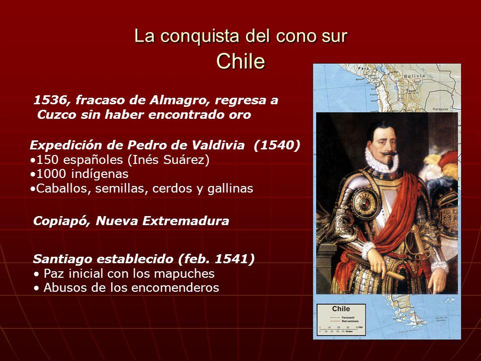 La conquista del cono sur Chile 1536, fracaso de Almagro, regresa a Cuzco sin haber encontrado oro Expedición de Pedro de Valdivia (1540) 150 españole