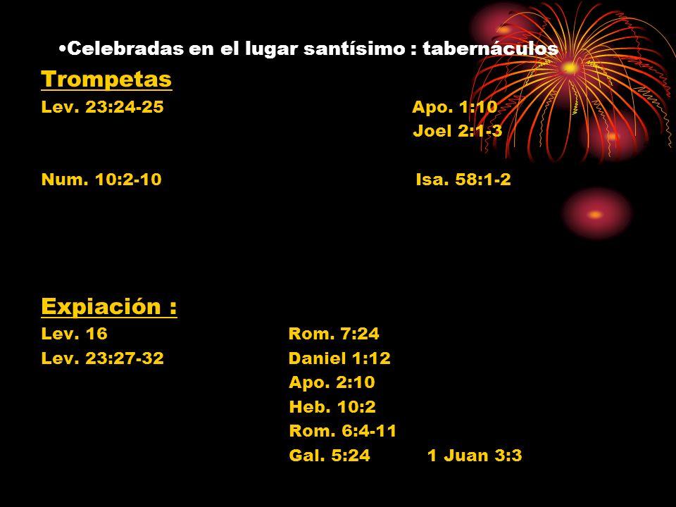 Celebradas en el lugar santísimo : tabernáculos Trompetas Lev. 23:24-25 Apo. 1:10 Joel 2:1-3 Num. 10:2-10 Isa. 58:1-2 Expiación : Lev. 16 Rom. 7:24 Le