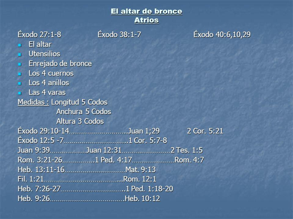 El altar de bronce Atrios Éxodo 27:1-8 Éxodo 38:1-7 Éxodo 40:6,10,29 El altar El altar Utensilios Utensilios Enrejado de bronce Enrejado de bronce Los