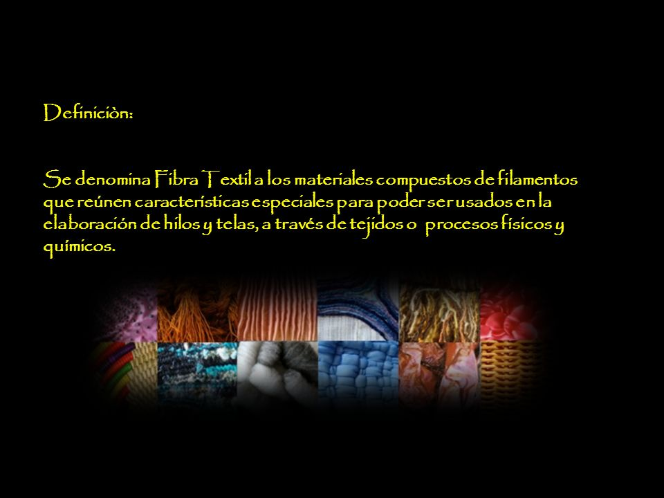 Definiciòn: Se denomina Fibra Textil a los materiales compuestos de filamentos que reúnen características especiales para poder ser usados en la elaboración de hilos y telas, a través de tejidos o procesos físicos y químicos.