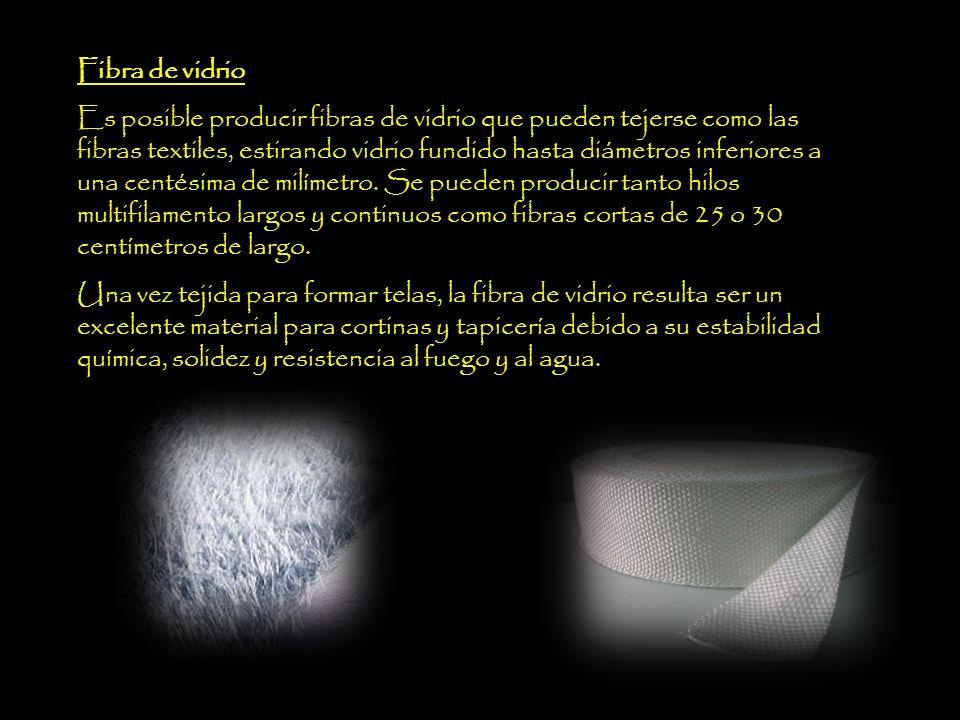 Fibra de vidrio Es posible producir fibras de vidrio que pueden tejerse como las fibras textiles, estirando vidrio fundido hasta diámetros inferiores a una centésima de milímetro.