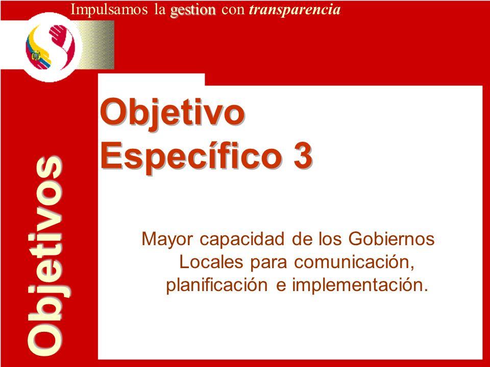 gestion Impulsamos la gestion con transparencia Objetivo Específico 3 Objetivo Específico 3 Objetivos Mayor capacidad de los Gobiernos Locales para co