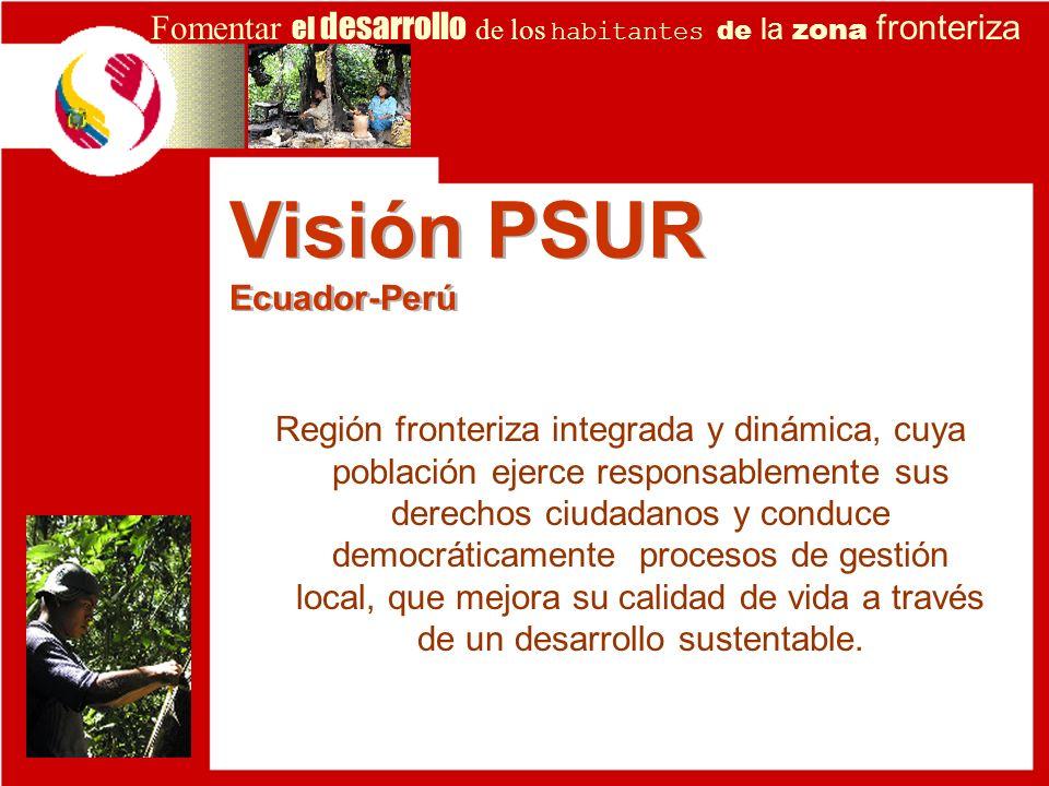 Visión PSUR Ecuador-Perú Región fronteriza integrada y dinámica, cuya población ejerce responsablemente sus derechos ciudadanos y conduce democráticam