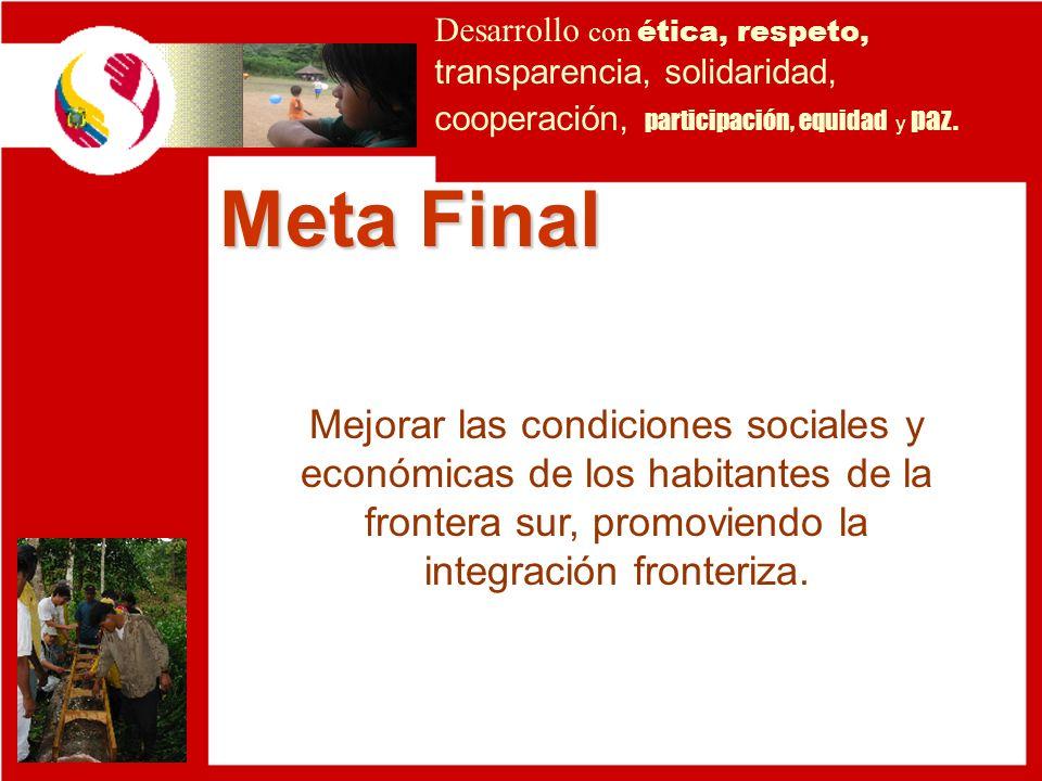 Meta Final Mejorar las condiciones sociales y económicas de los habitantes de la frontera sur, promoviendo la integración fronteriza. Desarrollo con é