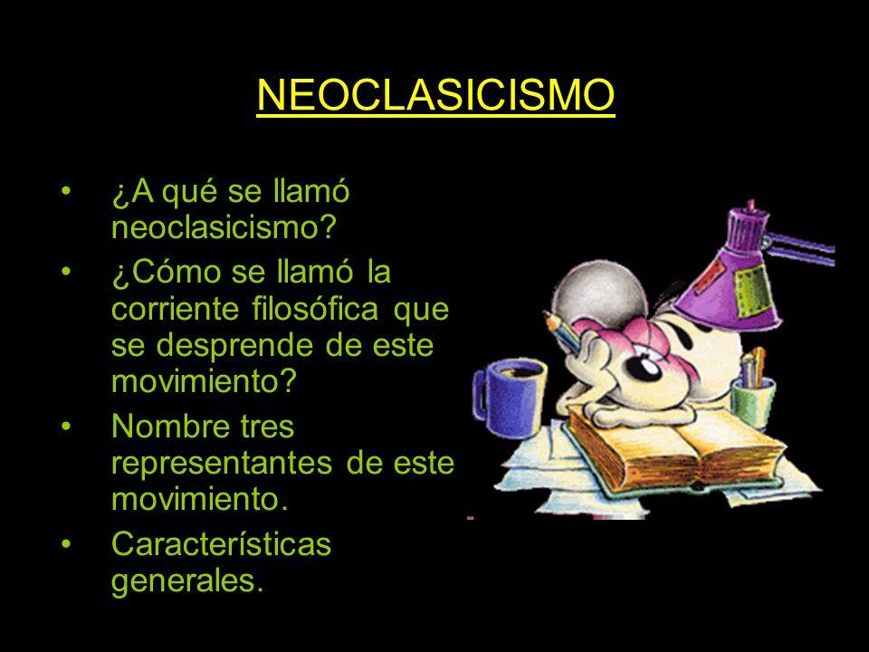 NEOCLASICISMO ¿A qué se llamó neoclasicismo? ¿Cómo se llamó la corriente filosófica que se desprende de este movimiento? Nombre tres representantes de