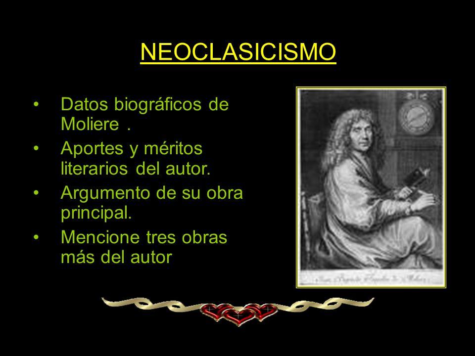 NEOCLASICISMO Datos biográficos de Moliere. Aportes y méritos literarios del autor. Argumento de su obra principal. Mencione tres obras más del autor