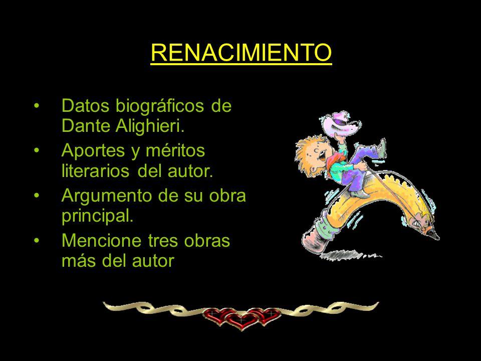 RENACIMIENTO Datos biográficos de Dante Alighieri. Aportes y méritos literarios del autor. Argumento de su obra principal. Mencione tres obras más del