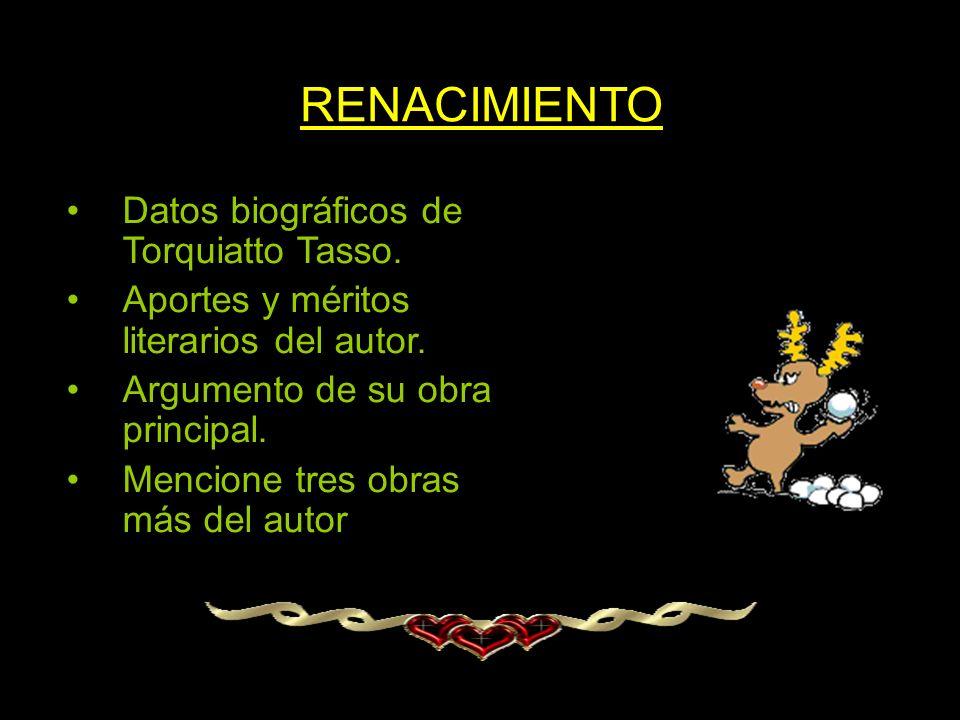 RENACIMIENTO Datos biográficos de Torquiatto Tasso. Aportes y méritos literarios del autor. Argumento de su obra principal. Mencione tres obras más de