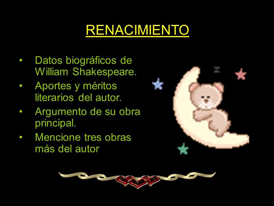 RENACIMIENTO Datos biográficos de William Shakespeare. Aportes y méritos literarios del autor. Argumento de su obra principal. Mencione tres obras más