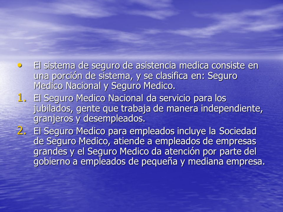 El sistema de seguro de asistencia medica consiste en una porción de sistema, y se clasifica en: Seguro Medico Nacional y Seguro Medico. El sistema de
