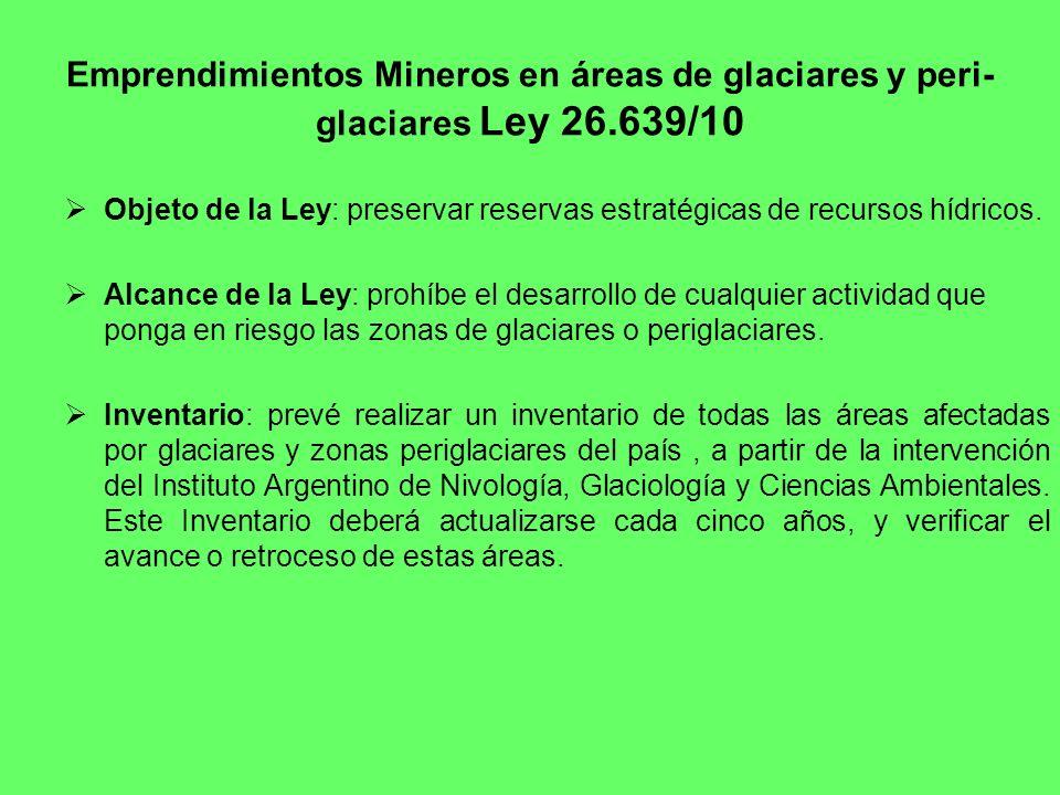 Emprendimientos Mineros en áreas de glaciares y peri- glaciares Ley 26.639/10 Objeto de la Ley: preservar reservas estratégicas de recursos hídricos.