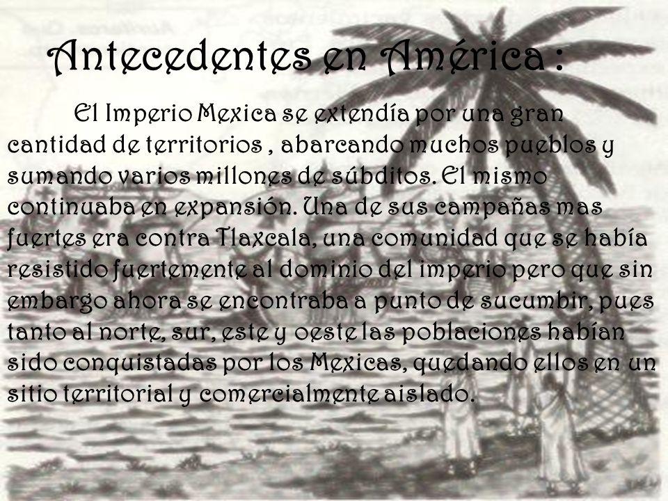 Antecedentes en América : El Imperio Mexica se extendía por una gran cantidad de territorios, abarcando muchos pueblos y sumando varios millones de sú