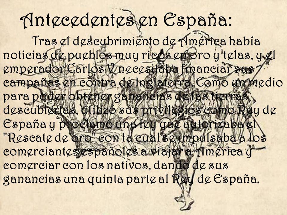Antecedentes en España: Tras el descubrimiento de América había noticias de pueblos muy ricos en oro y telas, y el emperador Carlos V necesitaba finan