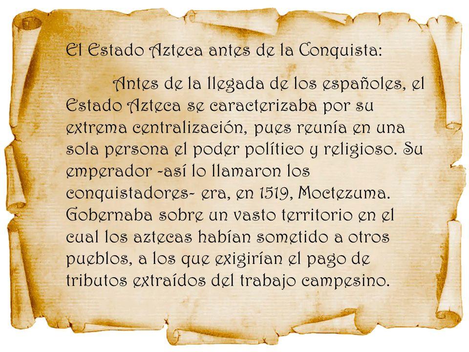 Antes de la llegada de los españoles, el Estado Azteca se caracterizaba por su extrema centralización, pues reunía en una sola persona el poder políti
