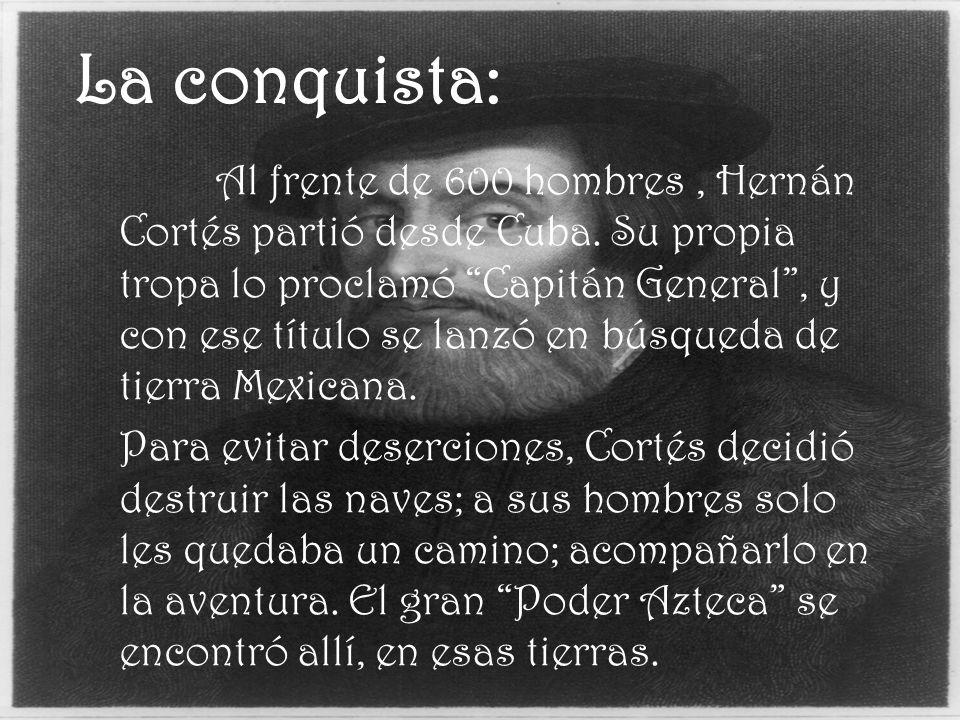 La conquista: Al frente de 600 hombres, Hernán Cortés partió desde Cuba. Su propia tropa lo proclamó Capitán General, y con ese título se lanzó en bús