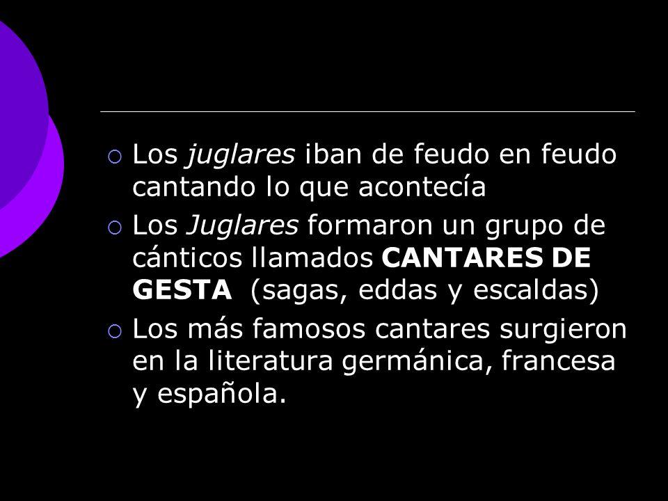 Los juglares iban de feudo en feudo cantando lo que acontecía Los Juglares formaron un grupo de cánticos llamados CANTARES DE GESTA (sagas, eddas y escaldas) Los más famosos cantares surgieron en la literatura germánica, francesa y española.