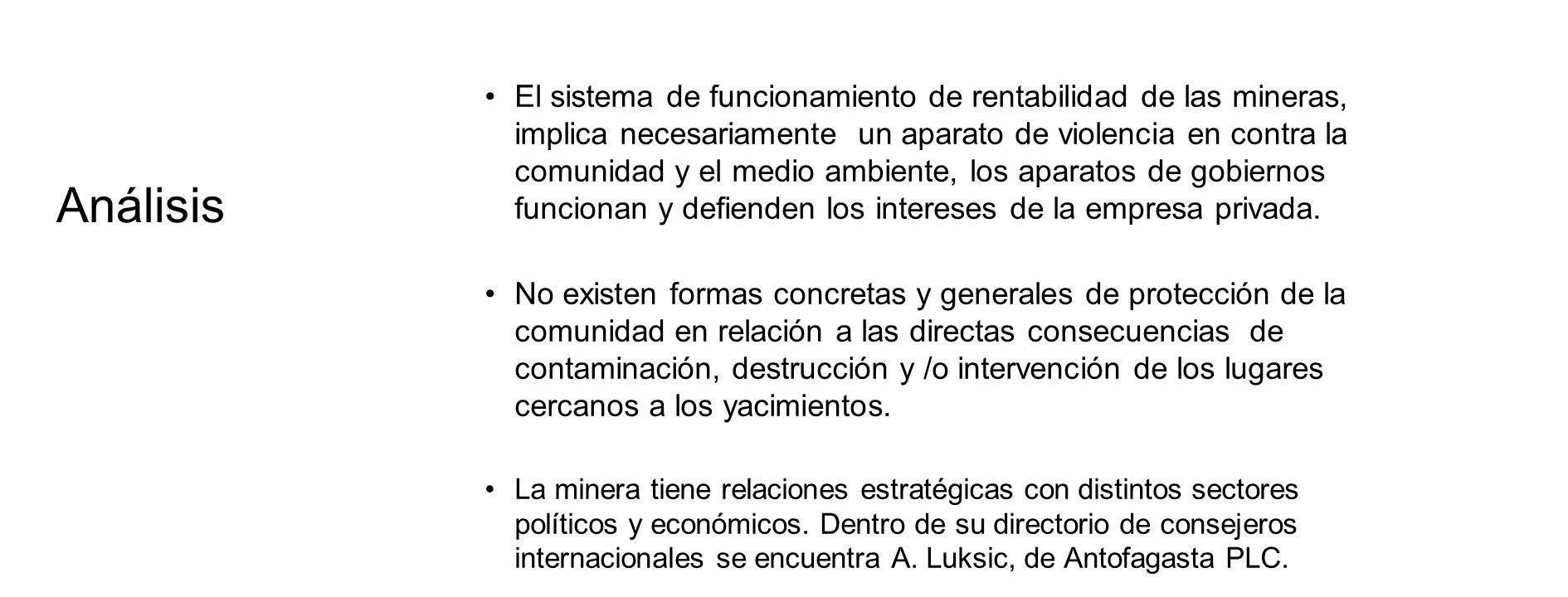 Análisis El sistema de funcionamiento de rentabilidad de las mineras, implica necesariamente un aparato de violencia en contra la comunidad y el medio ambiente, los aparatos de gobiernos funcionan y defienden los intereses de la empresa privada.