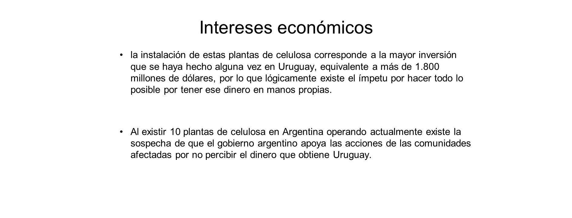 Intereses económicos la instalación de estas plantas de celulosa corresponde a la mayor inversión que se haya hecho alguna vez en Uruguay, equivalente a más de 1.800 millones de dólares, por lo que lógicamente existe el ímpetu por hacer todo lo posible por tener ese dinero en manos propias.