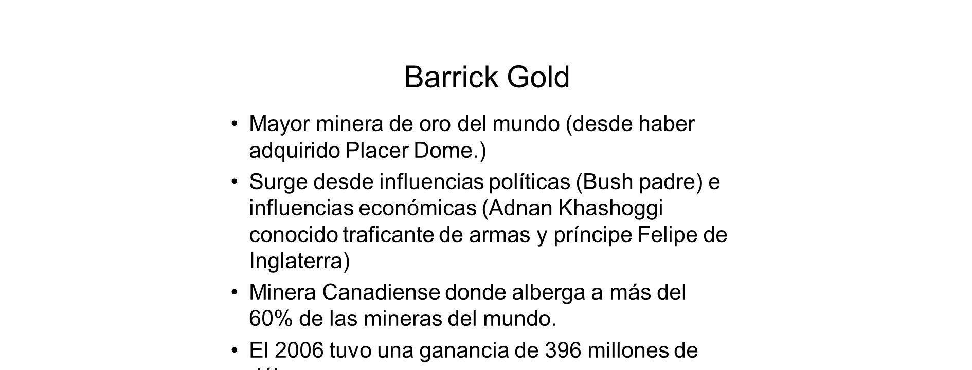 Barrick Gold Mayor minera de oro del mundo (desde haber adquirido Placer Dome.) Surge desde influencias políticas (Bush padre) e influencias económicas (Adnan Khashoggi conocido traficante de armas y príncipe Felipe de Inglaterra) Minera Canadiense donde alberga a más del 60% de las mineras del mundo.
