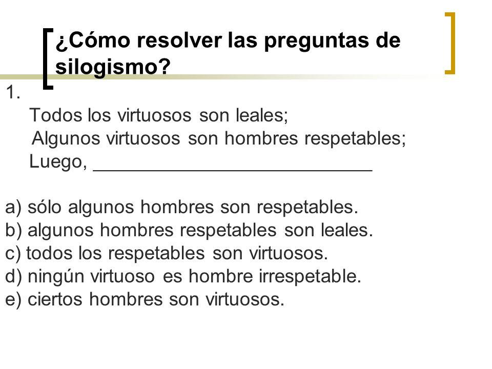 ¿Cómo resolver las preguntas de silogismo? 1. Todos los virtuosos son leales; Algunos virtuosos son hombres respetables; Luego, ______________________