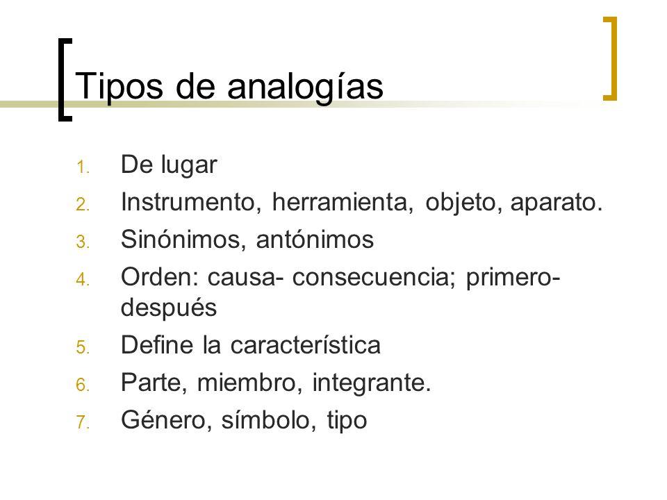 Tipos de analogías 1. De lugar 2. Instrumento, herramienta, objeto, aparato. 3. Sinónimos, antónimos 4. Orden: causa- consecuencia; primero- después 5