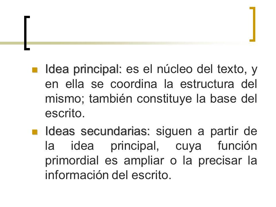 Idea principal: Idea principal: es el núcleo del texto, y en ella se coordina la estructura del mismo; también constituye la base del escrito. Ideas s