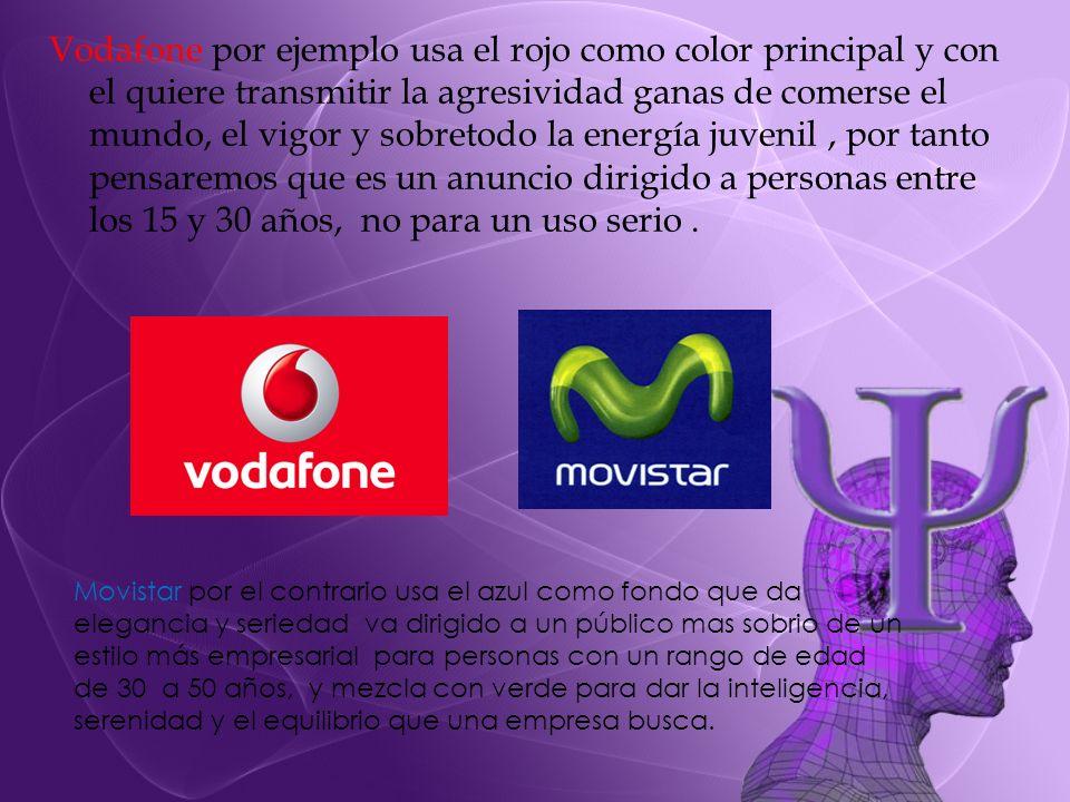 Vodafone por ejemplo usa el rojo como color principal y con el quiere transmitir la agresividad ganas de comerse el mundo, el vigor y sobretodo la ene