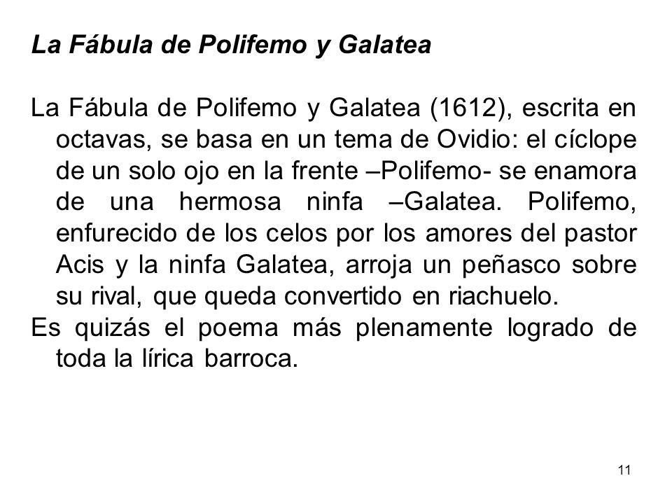 11 La Fábula de Polifemo y Galatea La Fábula de Polifemo y Galatea (1612), escrita en octavas, se basa en un tema de Ovidio: el cíclope de un solo ojo