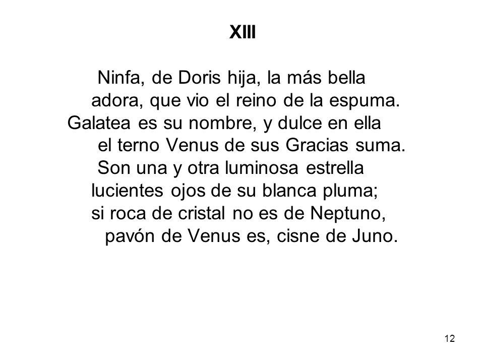 12 XIII Ninfa, de Doris hija, la más bella adora, que vio el reino de la espuma. Galatea es su nombre, y dulce en ella el terno Venus de sus Gracias s