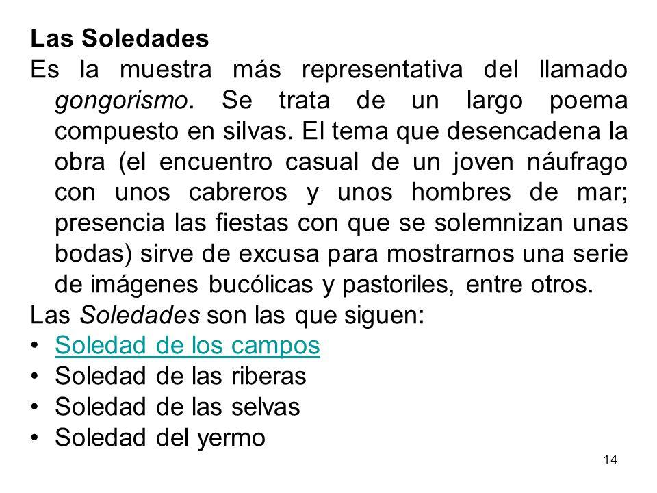 14 Las Soledades Es la muestra más representativa del llamado gongorismo. Se trata de un largo poema compuesto en silvas. El tema que desencadena la o