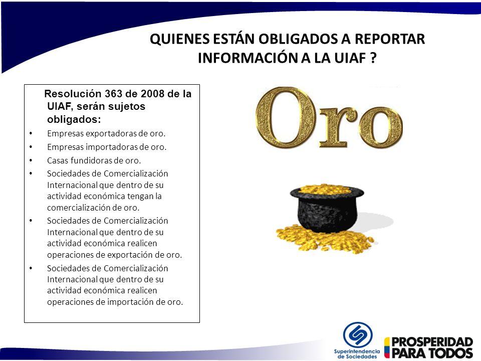 QUIENES ESTÁN OBLIGADOS A REPORTAR INFORMACIÓN A LA UIAF ? Resolución 363 de 2008 de la UIAF, serán sujetos obligados: Empresas exportadoras de oro. E