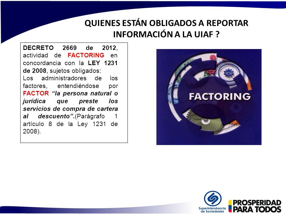 QUIENES ESTÁN OBLIGADOS A REPORTAR INFORMACIÓN A LA UIAF ? DECRETO 2669 de 2012, actividad de FACTORING en concordancia con la LEY 1231 de 2008, sujet