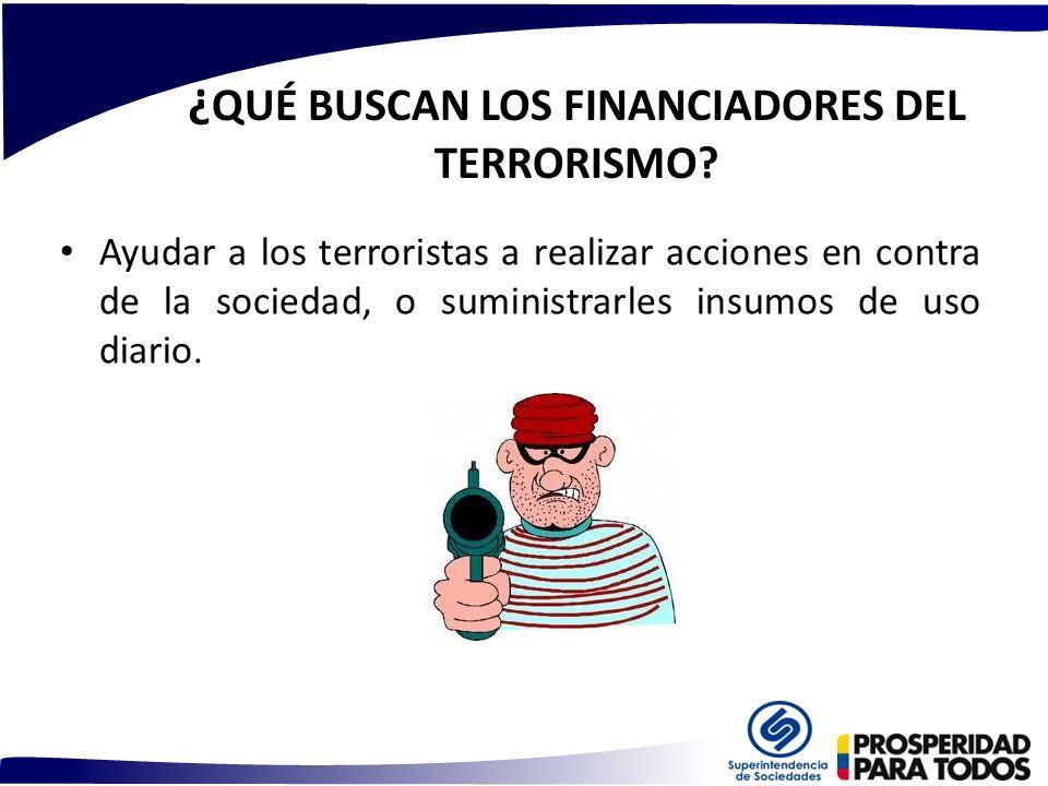 ¿ QUÉ BUSCAN LOS FINANCIADORES DEL TERRORISMO? Ayudar a los terroristas a realizar acciones en contra de la sociedad, o suministrarles insumos de uso