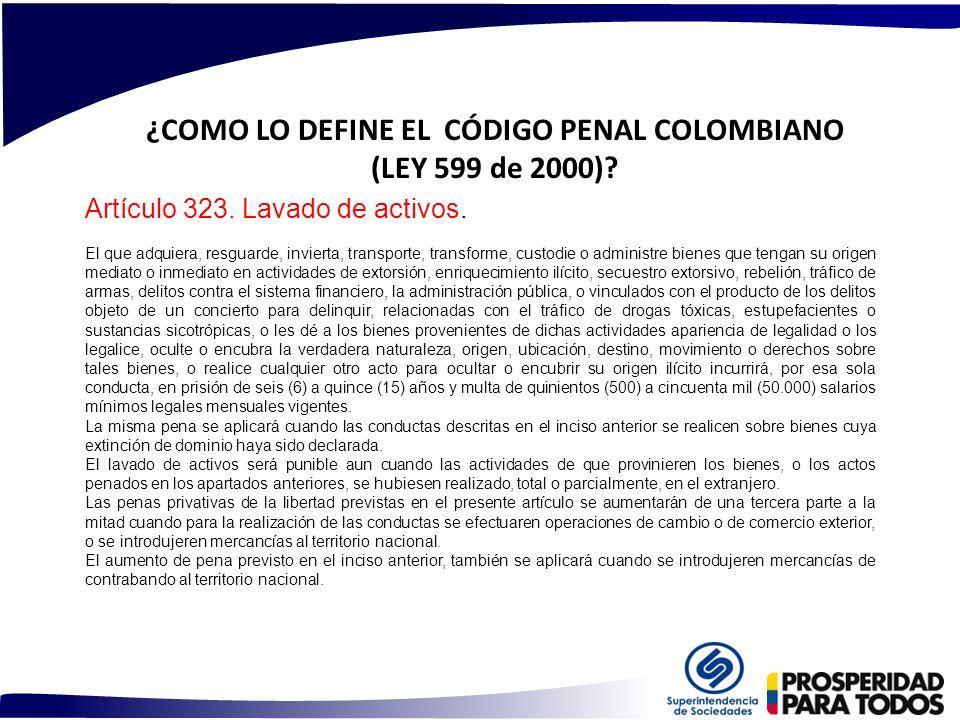 ¿COMO LO DEFINE EL CÓDIGO PENAL COLOMBIANO (LEY 599 de 2000)? Artículo 323. Lavado de activos. El que adquiera, resguarde, invierta, transporte, trans