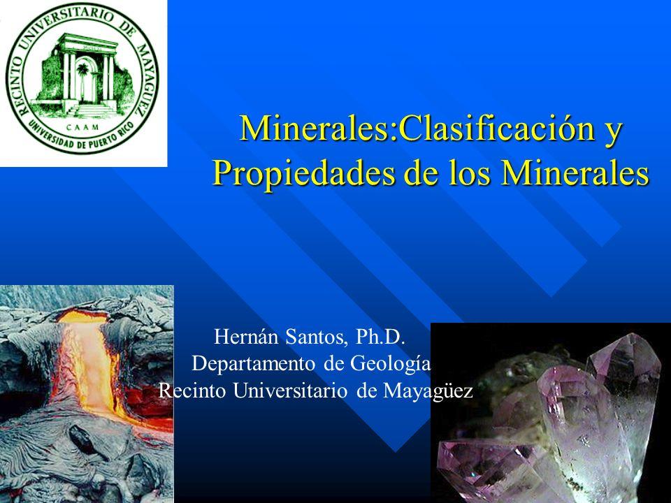 Minerales:Clasificación y Propiedades de los Minerales Hernán Santos, Ph.D. Departamento de Geología Recinto Universitario de Mayagüez