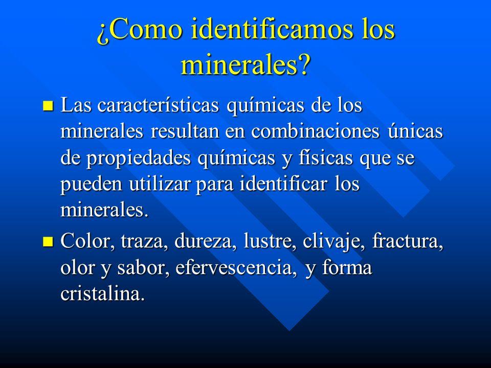 ¿Como identificamos los minerales? Las características químicas de los minerales resultan en combinaciones únicas de propiedades químicas y físicas qu