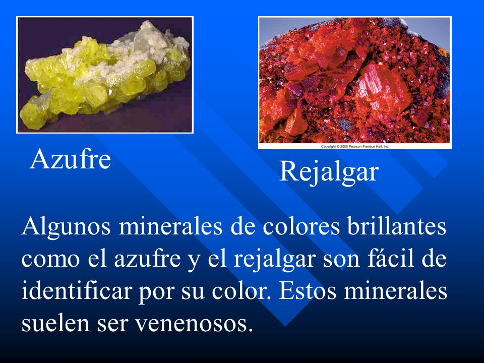 Algunos minerales de colores brillantes como el azufre y el rejalgar son fácil de identificar por su color. Estos minerales suelen ser venenosos. Azuf