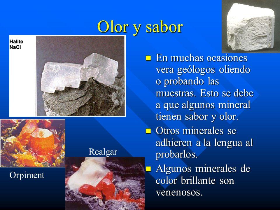 Olor y sabor En muchas ocasiones vera geólogos oliendo o probando las muestras. Esto se debe a que algunos mineral tienen sabor y olor. Otros minerale