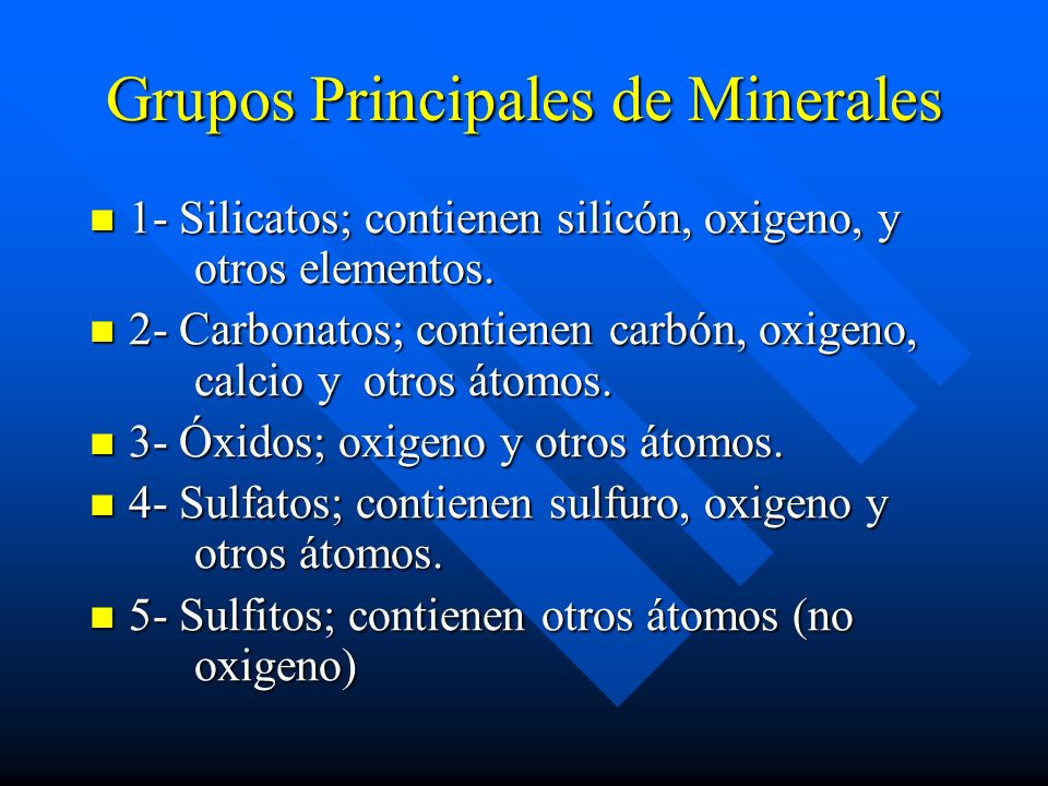 Grupos Principales de Minerales 1- Silicatos; contienen silicón, oxigeno, y otros elementos. 1- Silicatos; contienen silicón, oxigeno, y otros element