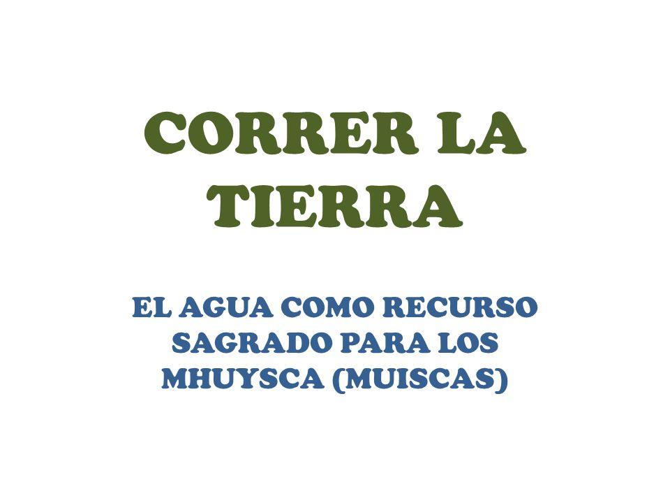CORRER LA TIERRA EL AGUA COMO RECURSO SAGRADO PARA LOS MHUYSCA (MUISCAS)