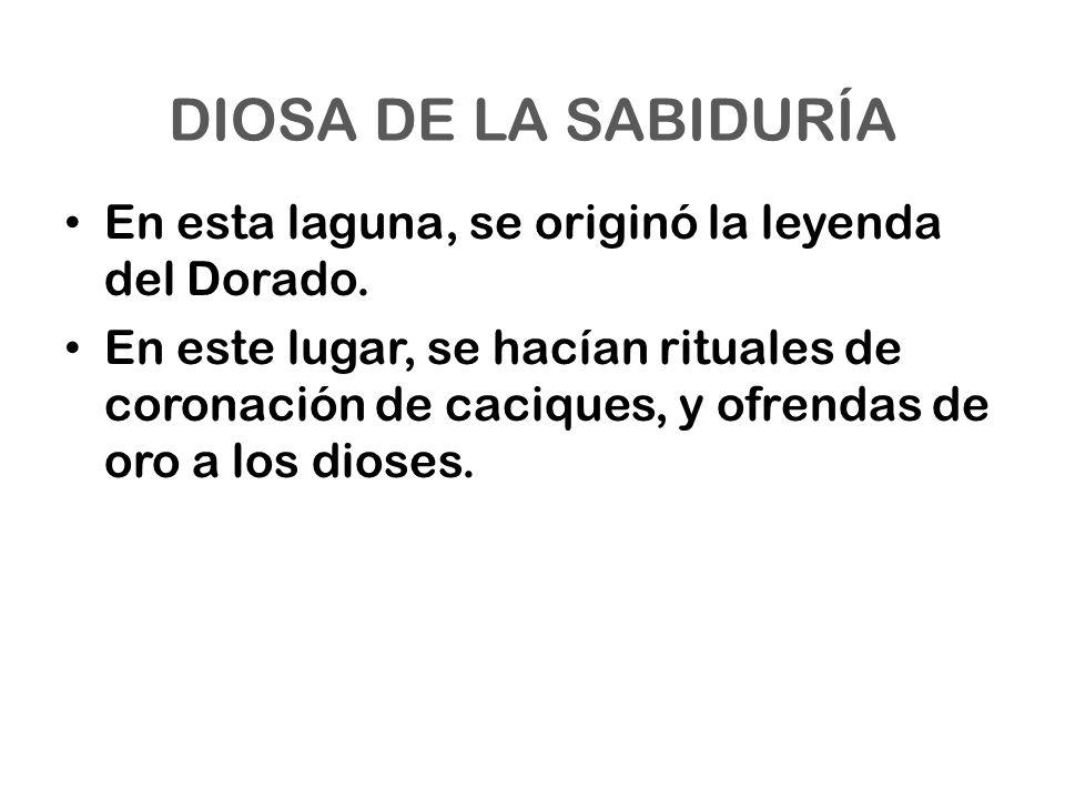 DIOSA DE LA SABIDURÍA En esta laguna, se originó la leyenda del Dorado. En este lugar, se hacían rituales de coronación de caciques, y ofrendas de oro