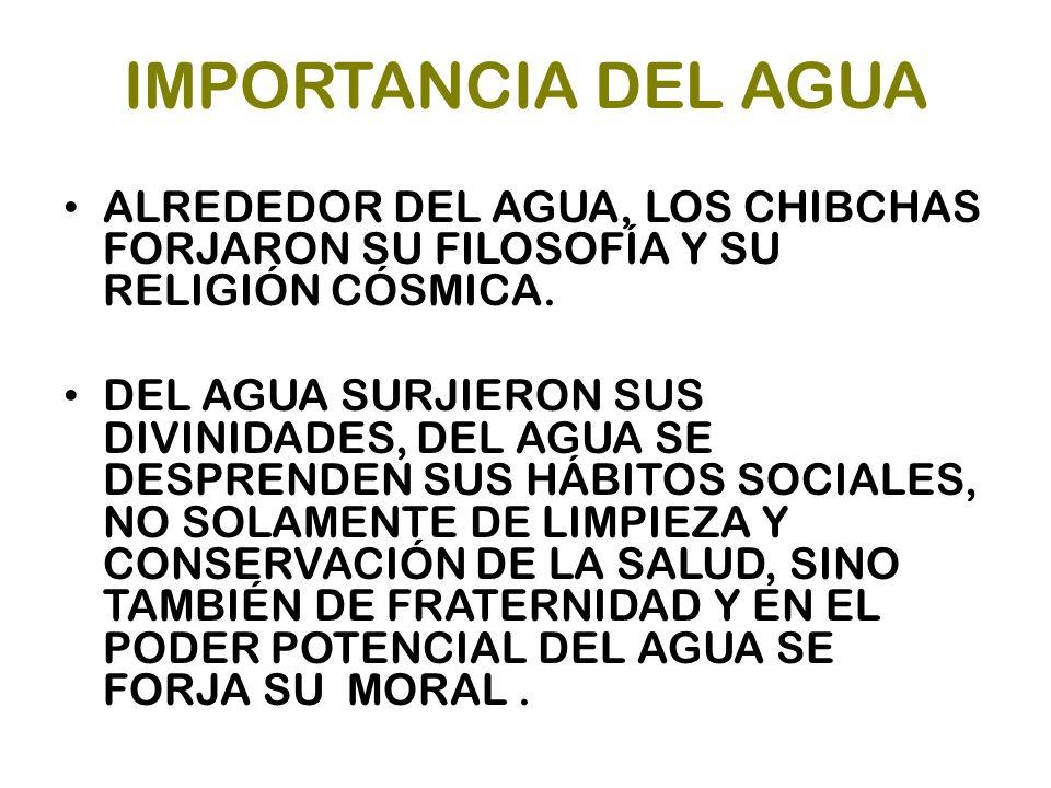 IMPORTANCIA DEL AGUA ALREDEDOR DEL AGUA, LOS CHIBCHAS FORJARON SU FILOSOFÍA Y SU RELIGIÓN CÓSMICA. DEL AGUA SURJIERON SUS DIVINIDADES, DEL AGUA SE DES