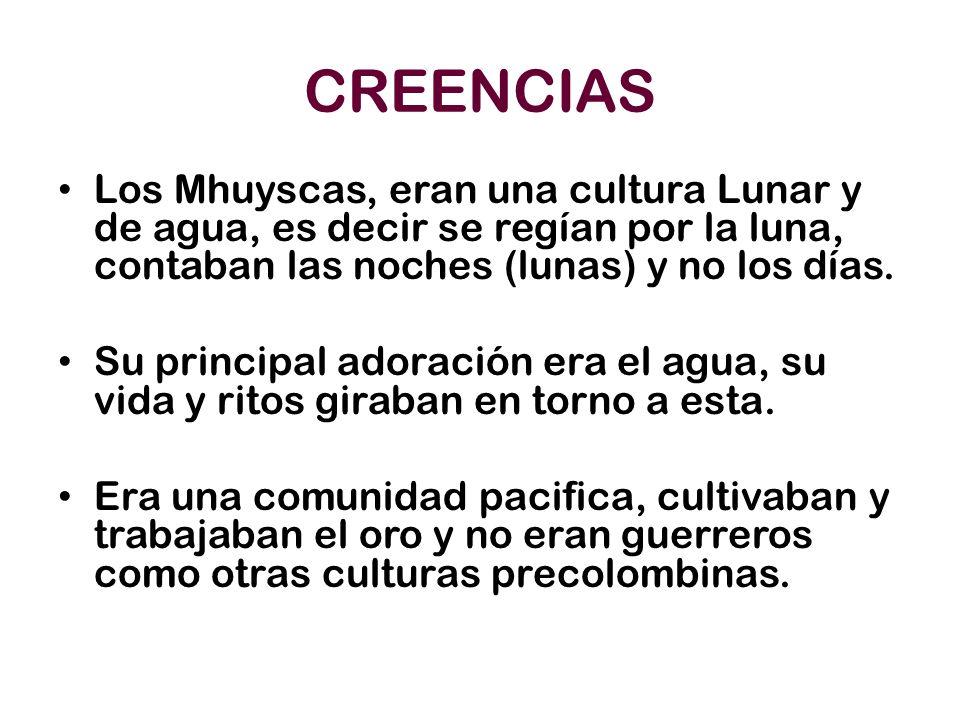 CREENCIAS Los Mhuyscas, eran una cultura Lunar y de agua, es decir se regían por la luna, contaban las noches (lunas) y no los días. Su principal ador